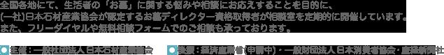 全国各地にて、生活者の「お墓」に関する悩みや相談にお応えすることを目的に、(ー社)日本石材産業協会が認定するお墓ディレクター資格取得者が相談室を定期的に開催しています。また、フリーダイヤルや無料相談フォームでのご相談も承っております。※この事業は経済産業省、(財)日本消費者協会の後援を受けています。主催:一般社団法人 日本石材産業協会 後援:経済産業省・一般財団法人 日本消費者協会・産経新聞社